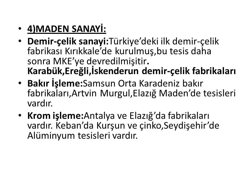 4)MADEN SANAYİ: Demir-çelik sanayi:Türkiye'deki ilk demir-çelik fabrikası Kırıkkale'de kurulmuş,bu tesis daha sonra MKE'ye devredilmişitir. Karabük,Er