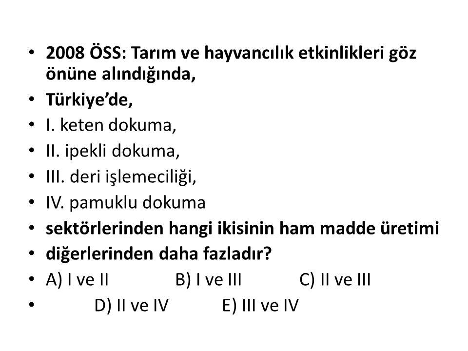 2008 ÖSS: Tarım ve hayvancılık etkinlikleri göz önüne alındığında, Türkiye'de, I. keten dokuma, II. ipekli dokuma, III. deri işlemeciliği, IV. pamuklu