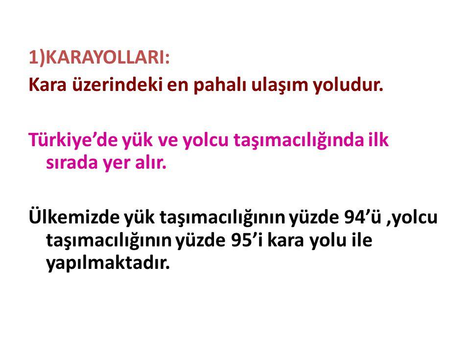 1)KARAYOLLARI: Kara üzerindeki en pahalı ulaşım yoludur. Türkiye'de yük ve yolcu taşımacılığında ilk sırada yer alır. Ülkemizde yük taşımacılığının yü