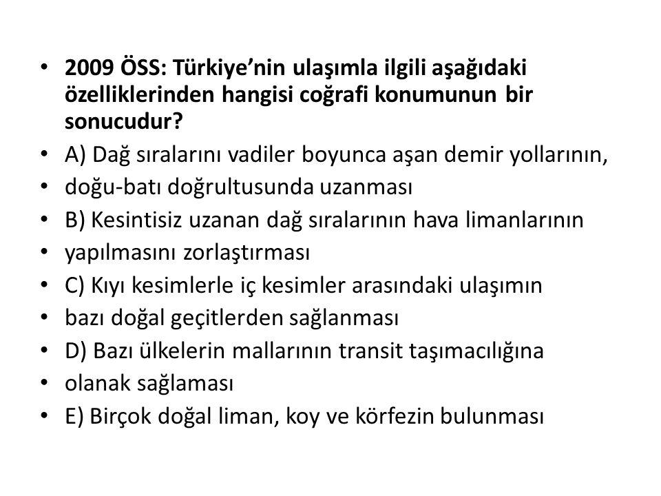 2009 ÖSS: Türkiye'nin ulaşımla ilgili aşağıdaki özelliklerinden hangisi coğrafi konumunun bir sonucudur? A) Dağ sıralarını vadiler boyunca aşan demir