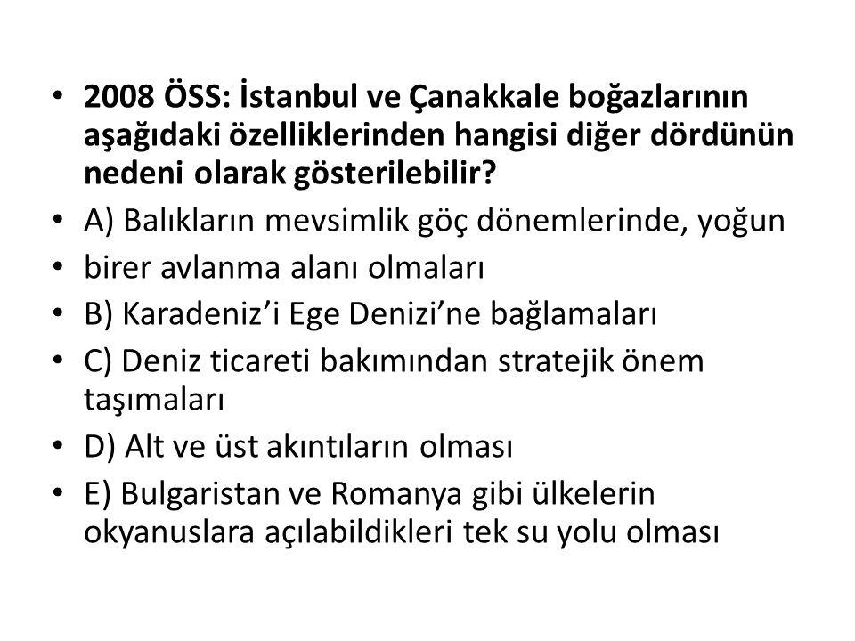 2008 ÖSS: İstanbul ve Çanakkale boğazlarının aşağıdaki özelliklerinden hangisi diğer dördünün nedeni olarak gösterilebilir? A) Balıkların mevsimlik gö