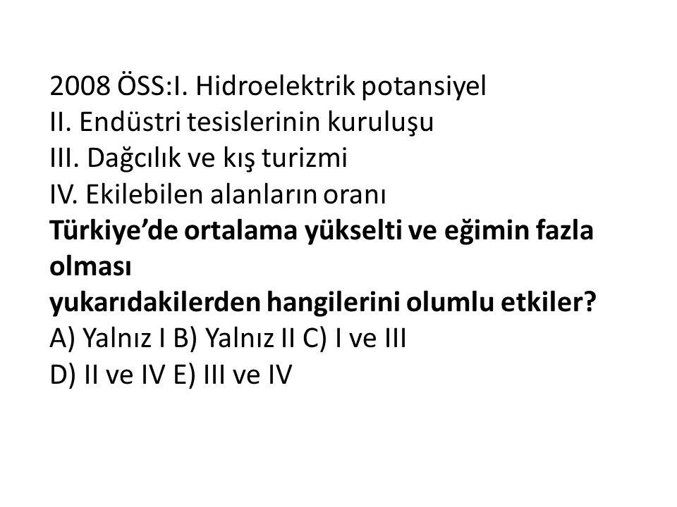 2008 ÖSS:I. Hidroelektrik potansiyel II. Endüstri tesislerinin kuruluşu III. Dağcılık ve kış turizmi IV. Ekilebilen alanların oranı Türkiye'de ortalam
