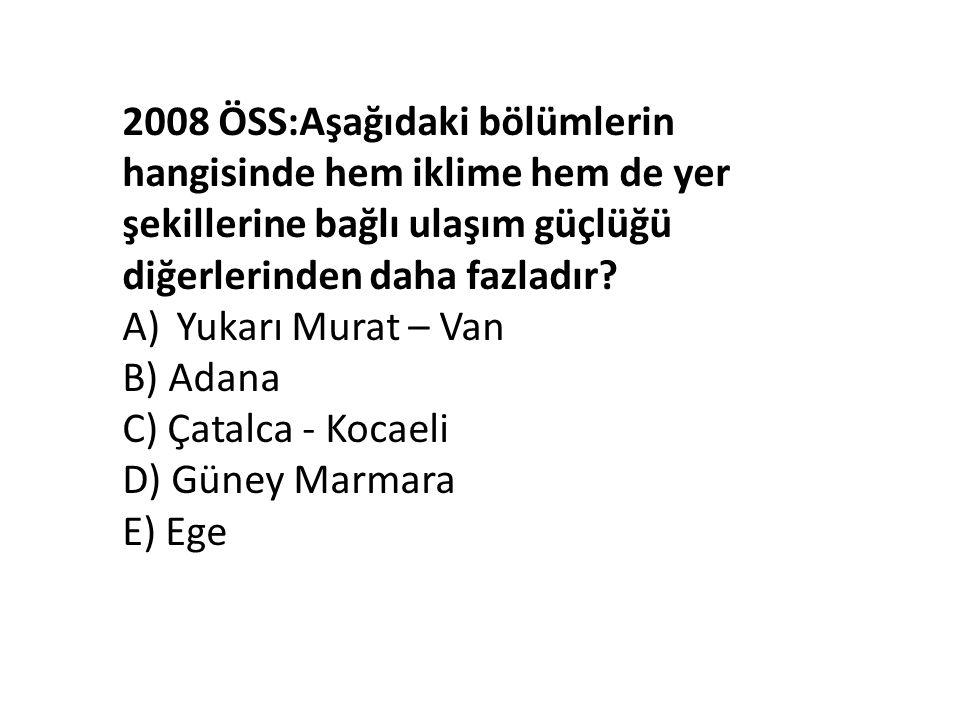 2008 ÖSS:Aşağıdaki bölümlerin hangisinde hem iklime hem de yer şekillerine bağlı ulaşım güçlüğü diğerlerinden daha fazladır? A)Yukarı Murat – Van B) A