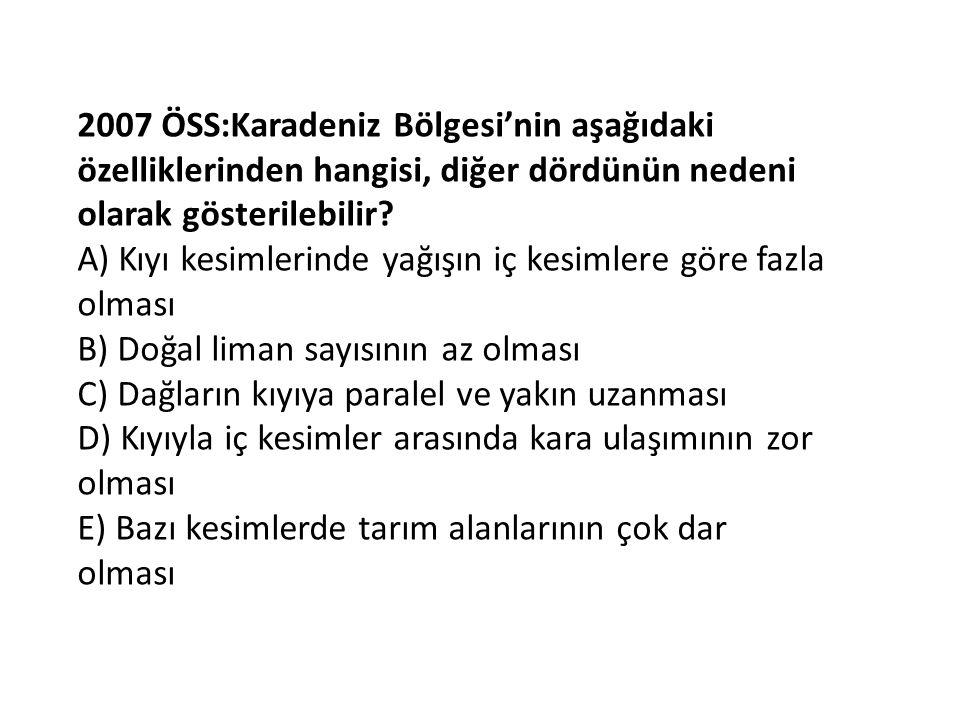 2007 ÖSS:Karadeniz Bölgesi'nin aşağıdaki özelliklerinden hangisi, diğer dördünün nedeni olarak gösterilebilir? A) Kıyı kesimlerinde yağışın iç kesimle