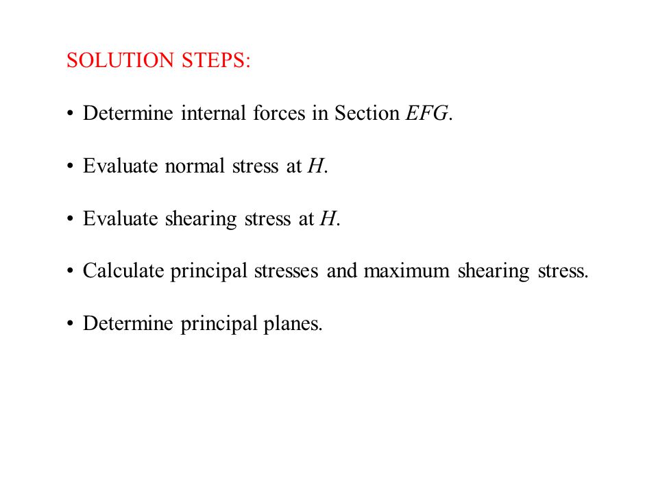 SOLUTION STEPS: Determine internal forces in Section EFG. Evaluate normal stress at H. Evaluate shearing stress at H. Calculate principal stresses and