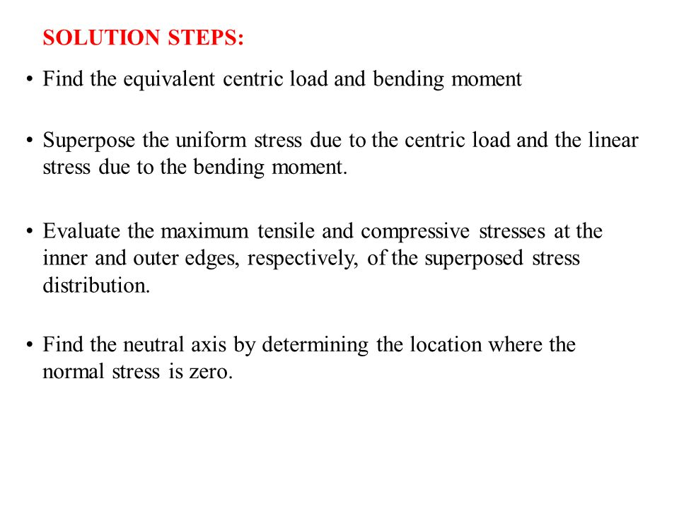 SOLUTION STEPS: Find the equivalent centric load and bending moment Superpose the uniform stress due to the centric load and the linear stress due to