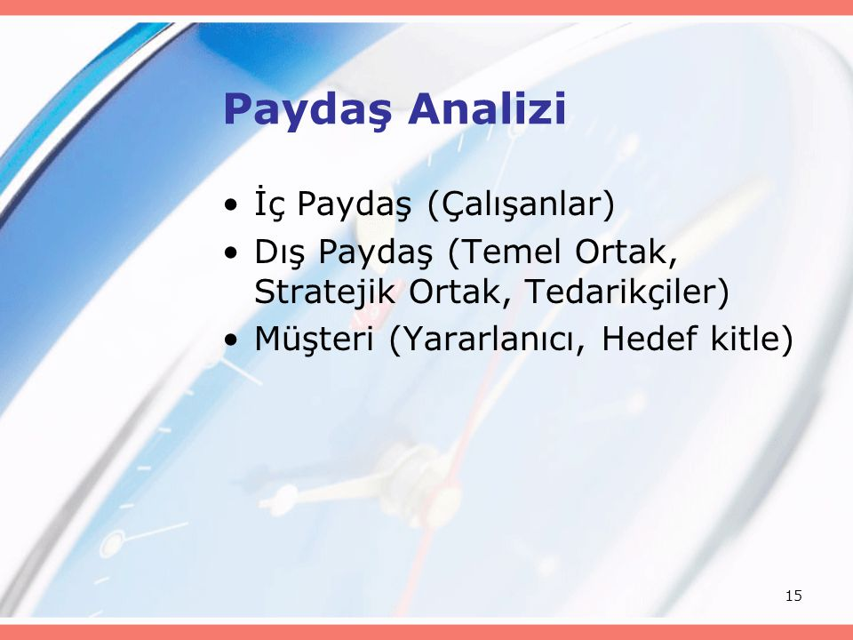 15 Paydaş Analizi İç Paydaş (Çalışanlar) Dış Paydaş (Temel Ortak, Stratejik Ortak, Tedarikçiler) Müşteri (Yararlanıcı, Hedef kitle)