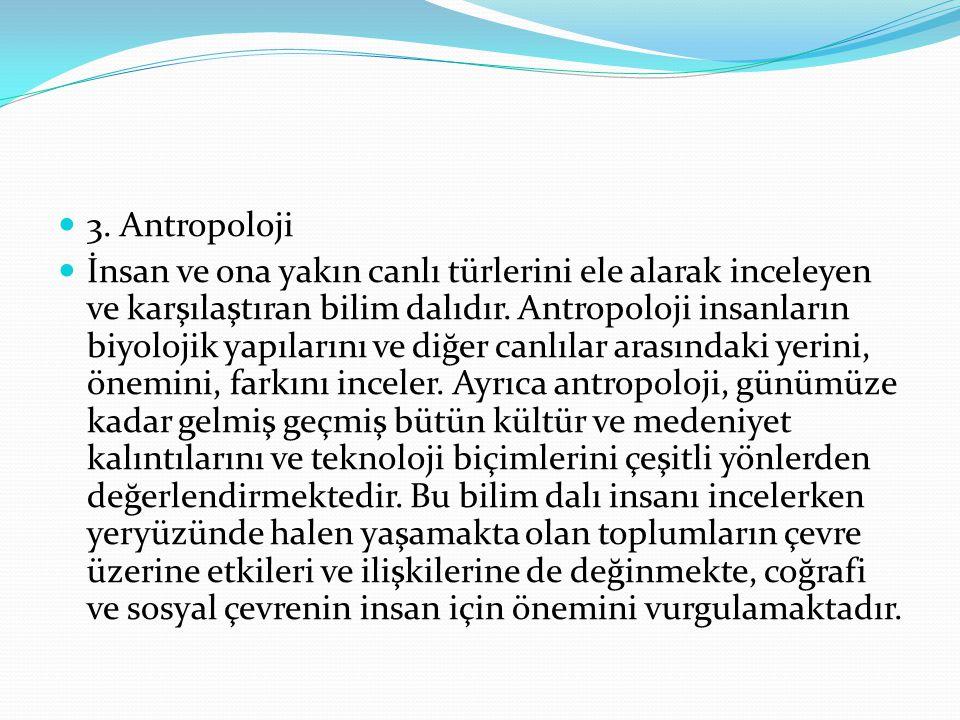 3. Antropoloji İnsan ve ona yakın canlı türlerini ele alarak inceleyen ve karşılaştıran bilim dalıdır. Antropoloji insanların biyolojik yapılarını ve