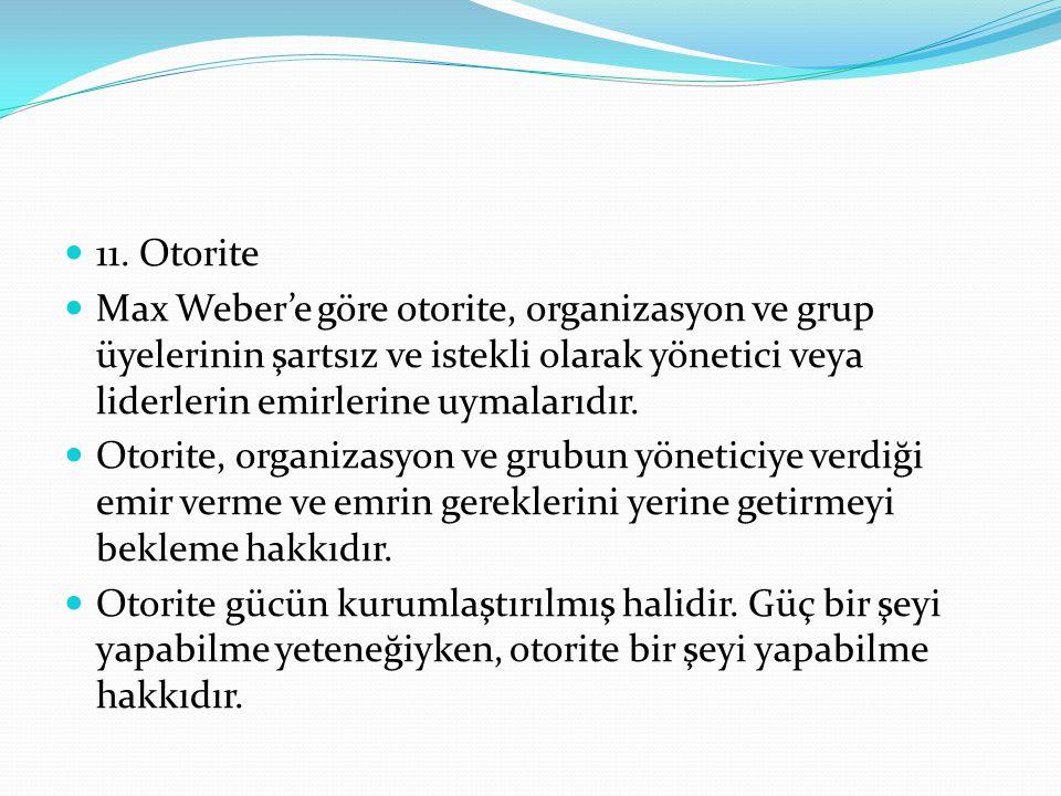 11. Otorite Max Weber'e göre otorite, organizasyon ve grup üyelerinin şartsız ve istekli olarak yönetici veya liderlerin emirlerine uymalarıdır. Otori