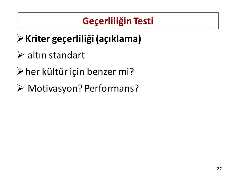 Geçerliliğin Testi  Kriter geçerliliği (açıklama)  altın standart  her kültür için benzer mi?  Motivasyon? Performans? 22