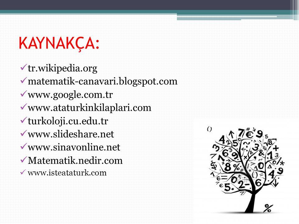 KAYNAKÇA: tr.wikipedia.org matematik-canavari.blogspot.com www.google.com.tr www.ataturkinkilaplari.com turkoloji.cu.edu.tr www.slideshare.net www.sinavonline.net Matematik.nedir.com www.isteataturk.com