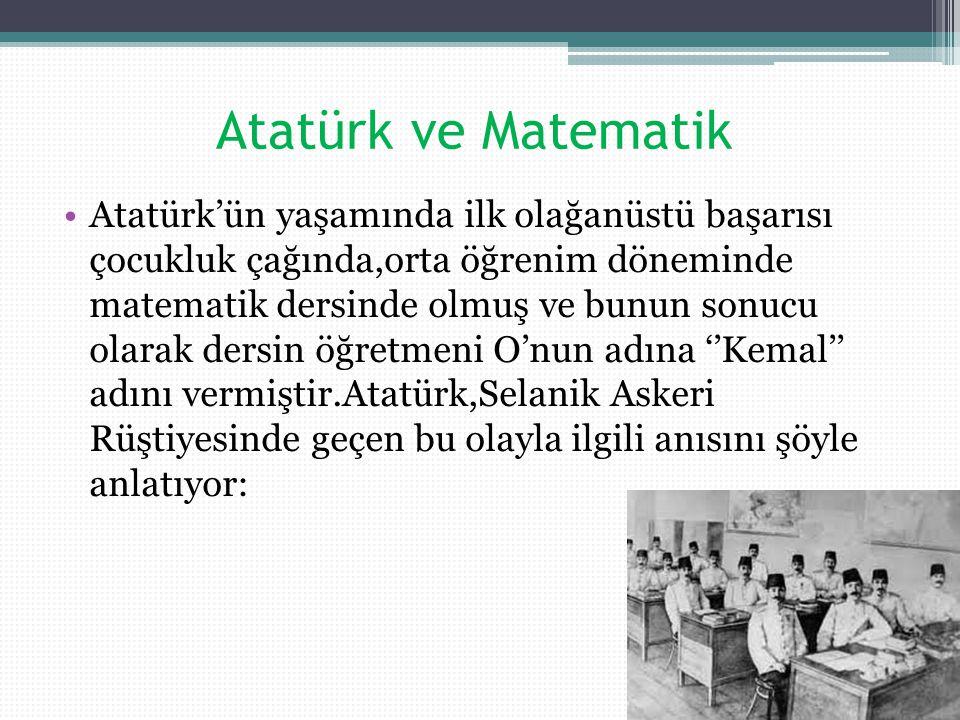 Atatürk ve Matematik Atatürk'ün yaşamında ilk olağanüstü başarısı çocukluk çağında,orta öğrenim döneminde matematik dersinde olmuş ve bunun sonucu olarak dersin öğretmeni O'nun adına ''Kemal'' adını vermiştir.Atatürk,Selanik Askeri Rüştiyesinde geçen bu olayla ilgili anısını şöyle anlatıyor: