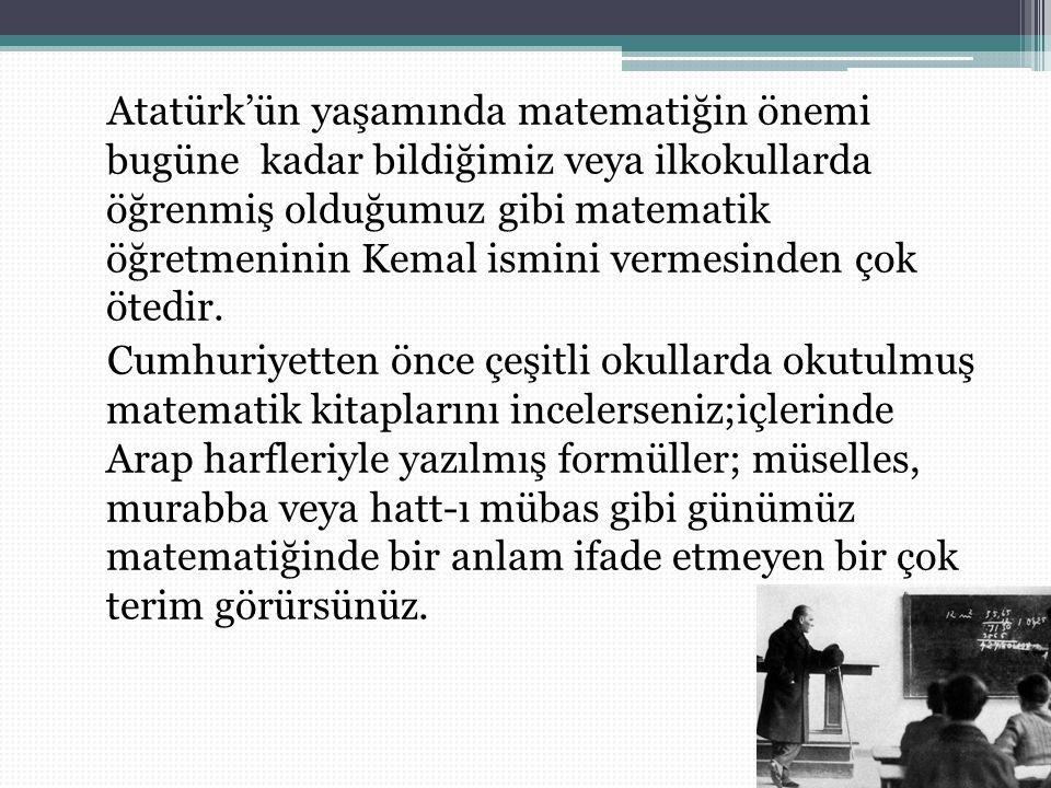 Atatürk 1937 yılında yayınlanan bir geometri kitabı yazmıştır.Bu kitapta kullanılan yeni terimler ayrıntılarıyla açıklanmış ve üzerlerine örnekler verilmiştir.Bu kitap geometri öğretenlere ve bu konuda bilgi edinmek isteyenlere kılavuz olarak kültür bakanlığınca yayınlanmıştır.