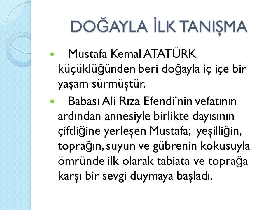 DO Ğ AYLA İ LK TANIŞMA Mustafa Kemal ATATÜRK küçüklü ğ ünden beri do ğ ayla iç içe bir yaşam sürmüştür. Babası Ali Rıza Efendi'nin vefatının ardından