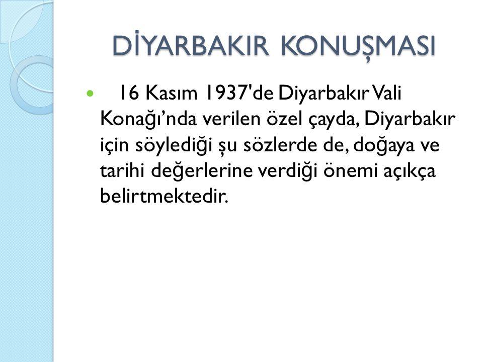 D İ YARBAKIR KONUŞMASI 16 Kasım 1937 de Diyarbakır Vali Kona ğ ı'nda verilen özel çayda, Diyarbakır için söyledi ğ i şu sözlerde de, do ğ aya ve tarihi de ğ erlerine verdi ğ i önemi açıkça belirtmektedir.