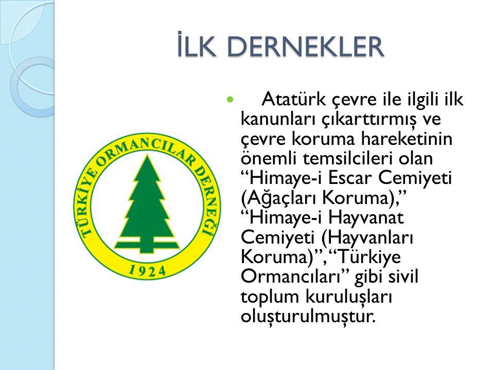İ LK DERNEKLER Atatürk çevre ile ilgili ilk kanunları çıkarttırmış ve çevre koruma hareketinin önemli temsilcileri olan Himaye-i Escar Cemiyeti (A ğ açları Koruma), Himaye-i Hayvanat Cemiyeti (Hayvanları Koruma) , Türkiye Ormancıları gibi sivil toplum kuruluşları oluşturulmuştur.
