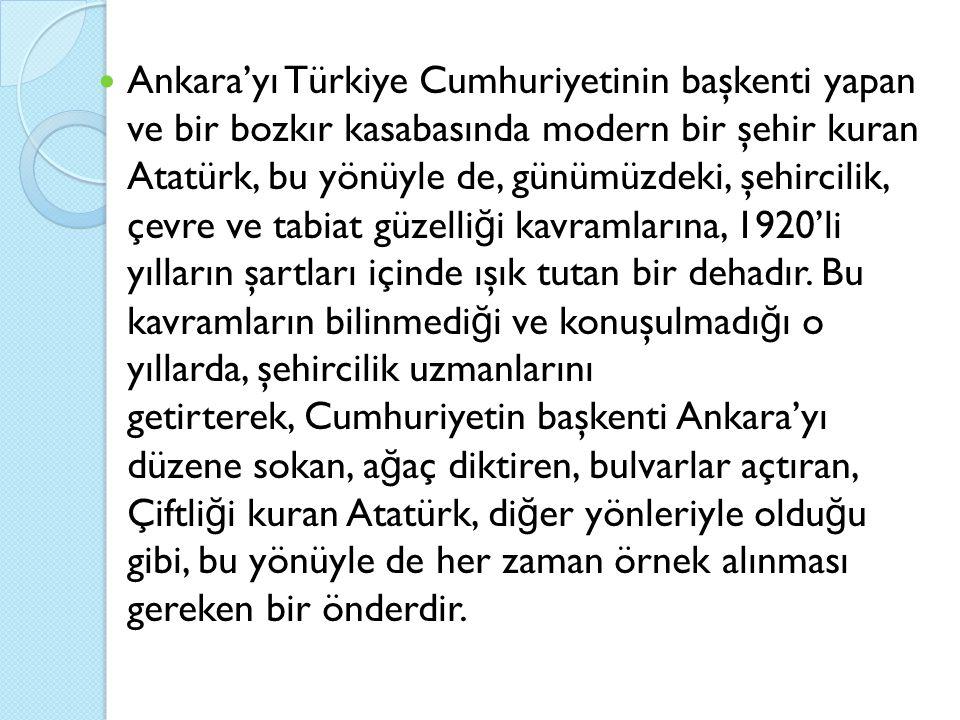 Ankara'yı Türkiye Cumhuriyetinin başkenti yapan ve bir bozkır kasabasında modern bir şehir kuran Atatürk, bu yönüyle de, günümüzdeki, şehircilik, çevre ve tabiat güzelli ğ i kavramlarına, 1920'li yılların şartları içinde ışık tutan bir dehadır.