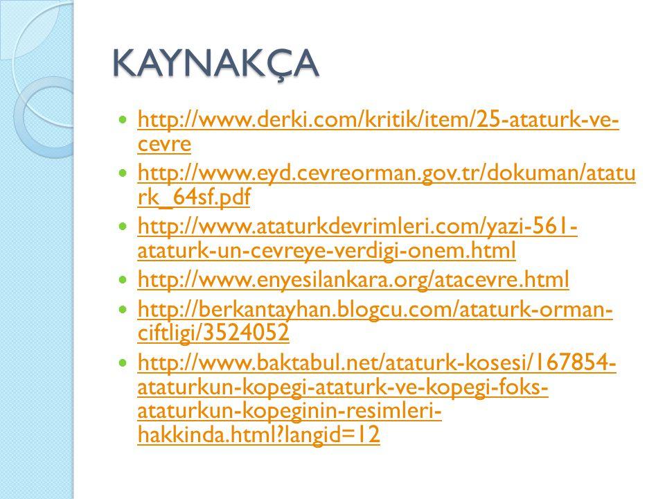 KAYNAKÇA http://www.derki.com/kritik/item/25-ataturk-ve- cevre http://www.derki.com/kritik/item/25-ataturk-ve- cevre http://www.eyd.cevreorman.gov.tr/dokuman/atatu rk_64sf.pdf http://www.eyd.cevreorman.gov.tr/dokuman/atatu rk_64sf.pdf http://www.ataturkdevrimleri.com/yazi-561- ataturk-un-cevreye-verdigi-onem.html http://www.ataturkdevrimleri.com/yazi-561- ataturk-un-cevreye-verdigi-onem.html http://www.enyesilankara.org/atacevre.html http://berkantayhan.blogcu.com/ataturk-orman- ciftligi/3524052 http://berkantayhan.blogcu.com/ataturk-orman- ciftligi/3524052 http://www.baktabul.net/ataturk-kosesi/167854- ataturkun-kopegi-ataturk-ve-kopegi-foks- ataturkun-kopeginin-resimleri- hakkinda.html?langid=12 http://www.baktabul.net/ataturk-kosesi/167854- ataturkun-kopegi-ataturk-ve-kopegi-foks- ataturkun-kopeginin-resimleri- hakkinda.html?langid=12