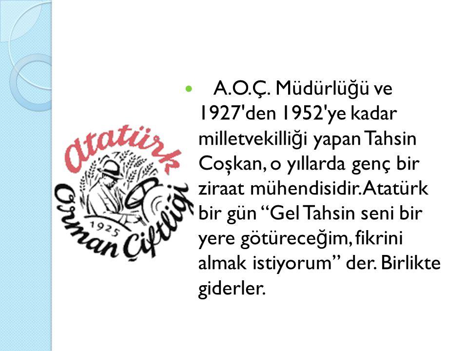 """A.O.Ç. Müdürlü ğ ü ve 1927'den 1952'ye kadar milletvekilli ğ i yapan Tahsin Coşkan, o yıllarda genç bir ziraat mühendisidir. Atatürk bir gün """"Gel Tahs"""