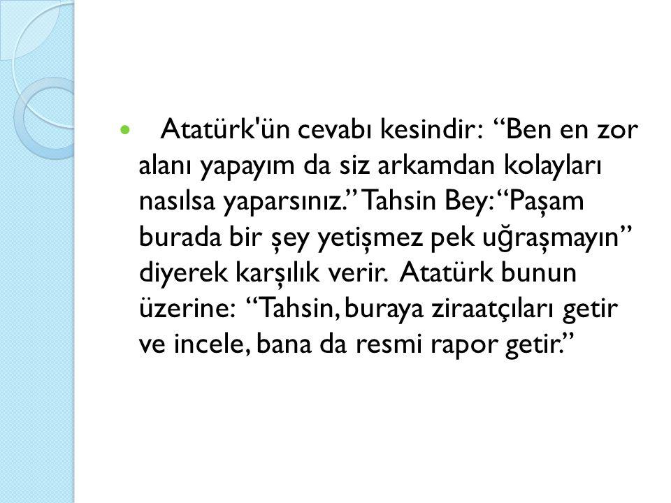 Atatürk ün cevabı kesindir: Ben en zor alanı yapayım da siz arkamdan kolayları nasılsa yaparsınız. Tahsin Bey: Paşam burada bir şey yetişmez pek u ğ raşmayın diyerek karşılık verir.