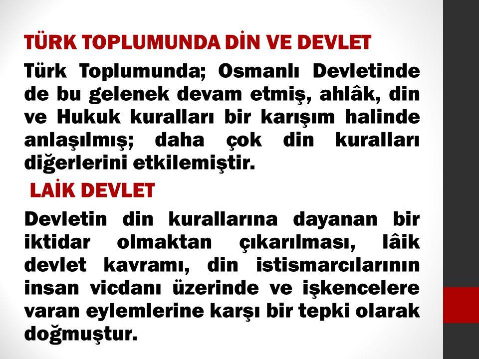 TÜRK TOPLUMUNDA DİN VE DEVLET Türk Toplumunda; Osmanlı Devletinde de bu gelenek devam etmiş, ahlâk, din ve Hukuk kuralları bir karışım halinde anlaşıl