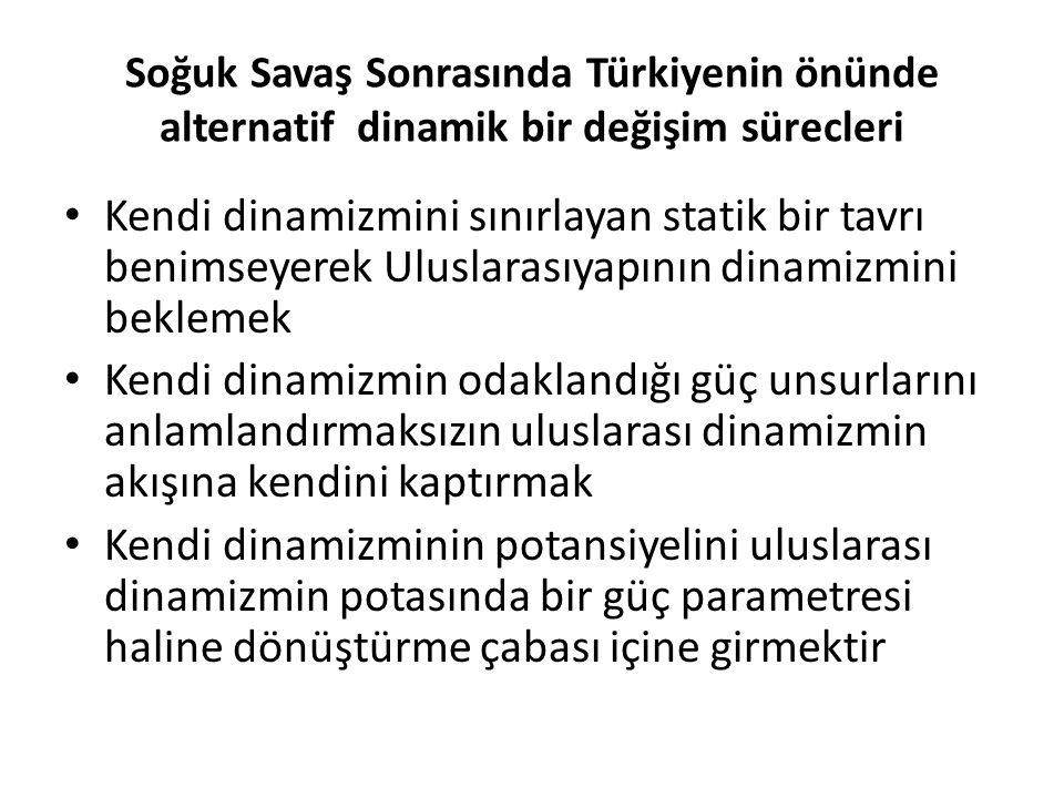 Soğuk Savaş Sonrasında Türkiyenin önünde alternatif dinamik bir değişim sürecleri Kendi dinamizmini sınırlayan statik bir tavrı benimseyerek Uluslarasıyapının dinamizmini beklemek Kendi dinamizmin odaklandığı güç unsurlarını anlamlandırmaksızın uluslarası dinamizmin akışına kendini kaptırmak Kendi dinamizminin potansiyelini uluslarası dinamizmin potasında bir güç parametresi haline dönüştürme çabası içine girmektir