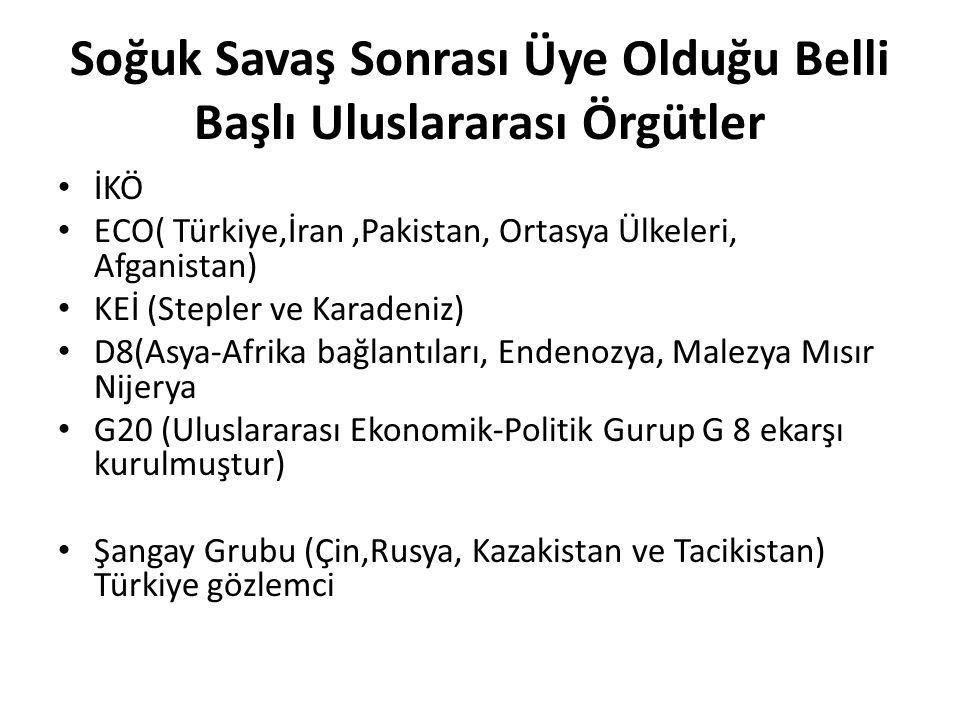 Soğuk Savaş Sonrası Üye Olduğu Belli Başlı Uluslararası Örgütler İKÖ ECO( Türkiye,İran,Pakistan, Ortasya Ülkeleri, Afganistan) KEİ (Stepler ve Karadeniz) D8(Asya-Afrika bağlantıları, Endenozya, Malezya Mısır Nijerya G20 (Uluslararası Ekonomik-Politik Gurup G 8 ekarşı kurulmuştur) Şangay Grubu (Çin,Rusya, Kazakistan ve Tacikistan) Türkiye gözlemci