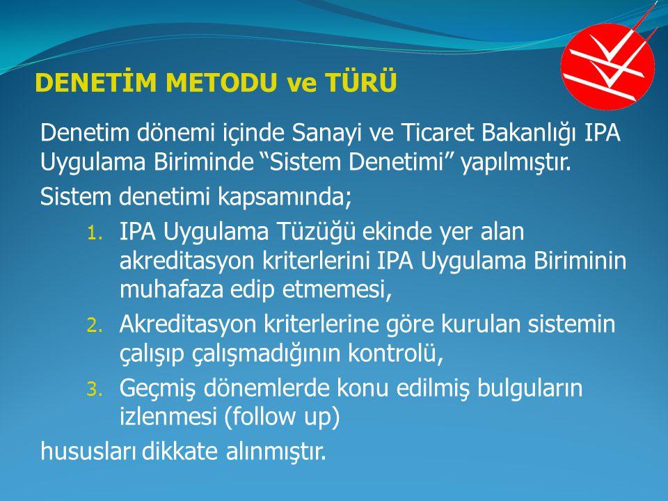 """DENETİM METODU ve TÜRÜ Denetim dönemi içinde Sanayi ve Ticaret Bakanlığı IPA Uygulama Biriminde """"Sistem Denetimi"""" yapılmıştır. Sistem denetimi kapsamı"""