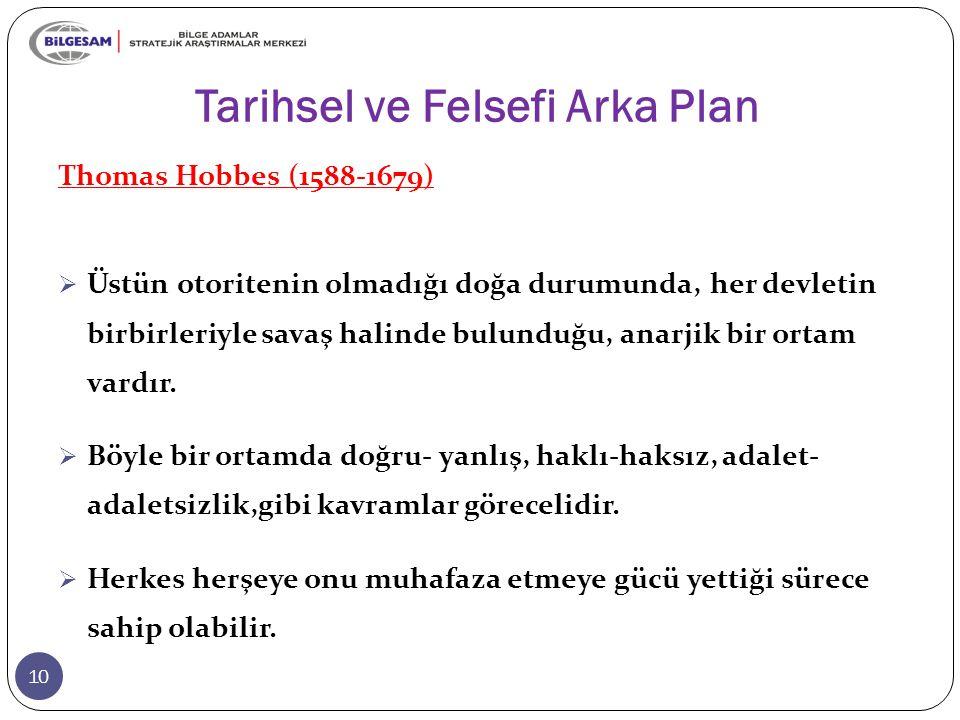 Tarihsel ve Felsefi Arka Plan 10 Thomas Hobbes (1588-1679)  Üstün otoritenin olmadığı doğa durumunda, her devletin birbirleriyle savaş halinde bulund