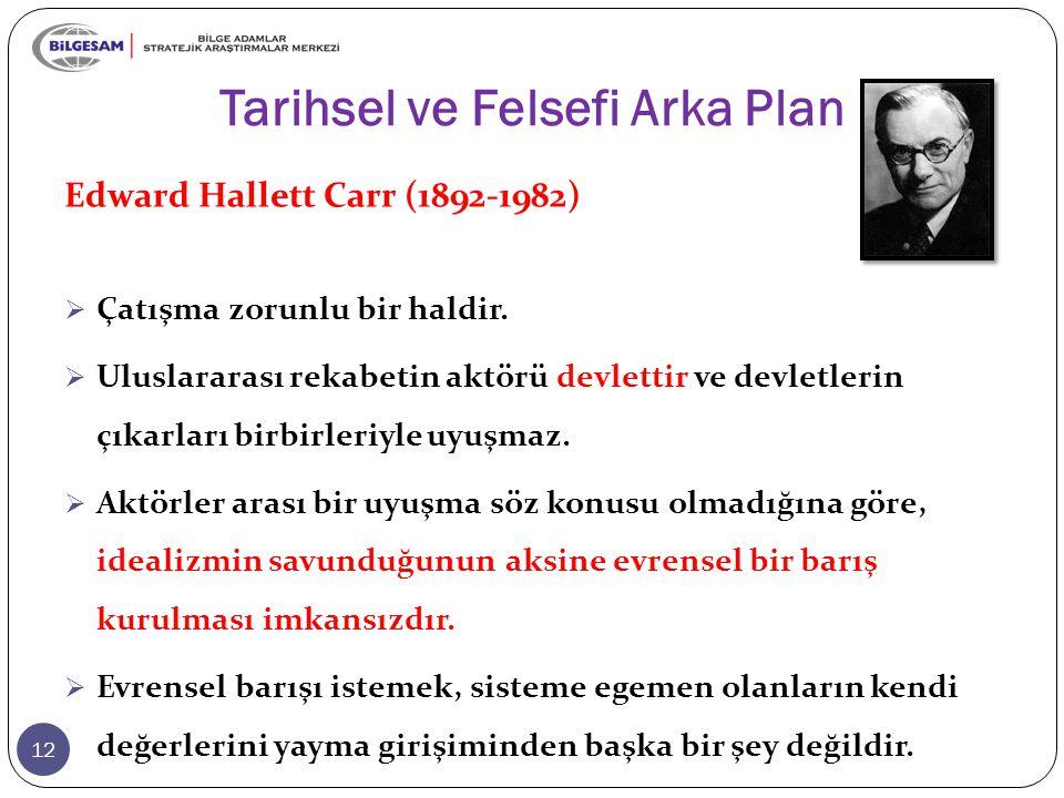 Tarihsel ve Felsefi Arka Plan 12 Edward Hallett Carr (1892-1982)  Çatışma zorunlu bir haldir.  Uluslararası rekabetin aktörü devlettir ve devletleri