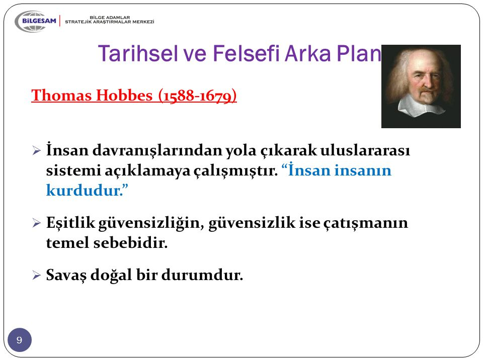 """Tarihsel ve Felsefi Arka Plan 9 Thomas Hobbes (1588-1679)  İnsan davranışlarından yola çıkarak uluslararası sistemi açıklamaya çalışmıştır. """"İnsan in"""