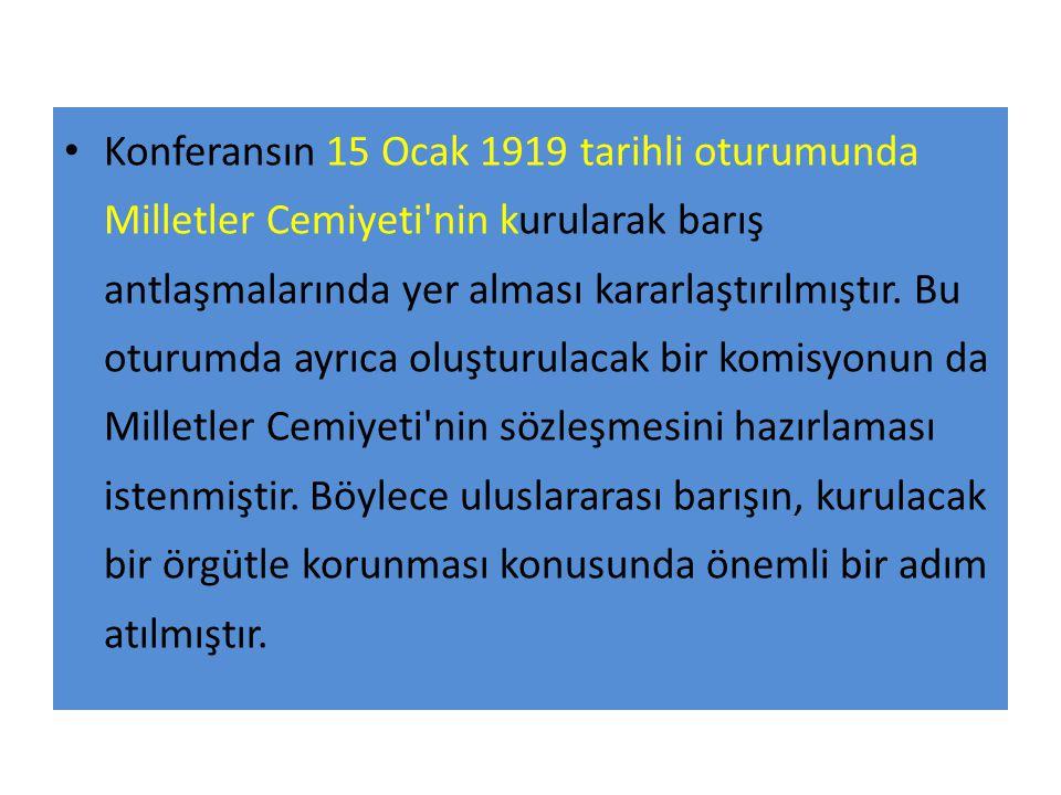 Konferansın 15 Ocak 1919 tarihli oturumunda Milletler Cemiyeti nin kurularak barış antlaşmalarında yer alması kararlaştırılmıştır.