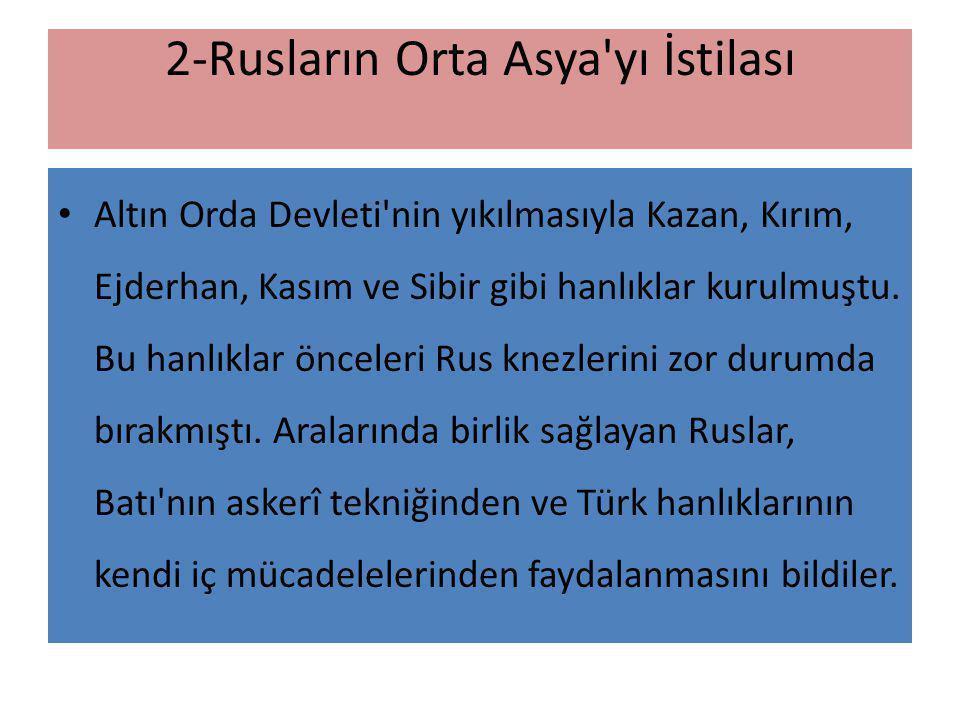 2-Rusların Orta Asya'yı İstilası Altın Orda Devleti'nin yıkılmasıyla Kazan, Kırım, Ejderhan, Kasım ve Sibir gibi hanlıklar kurulmuştu. Bu hanlıklar ön
