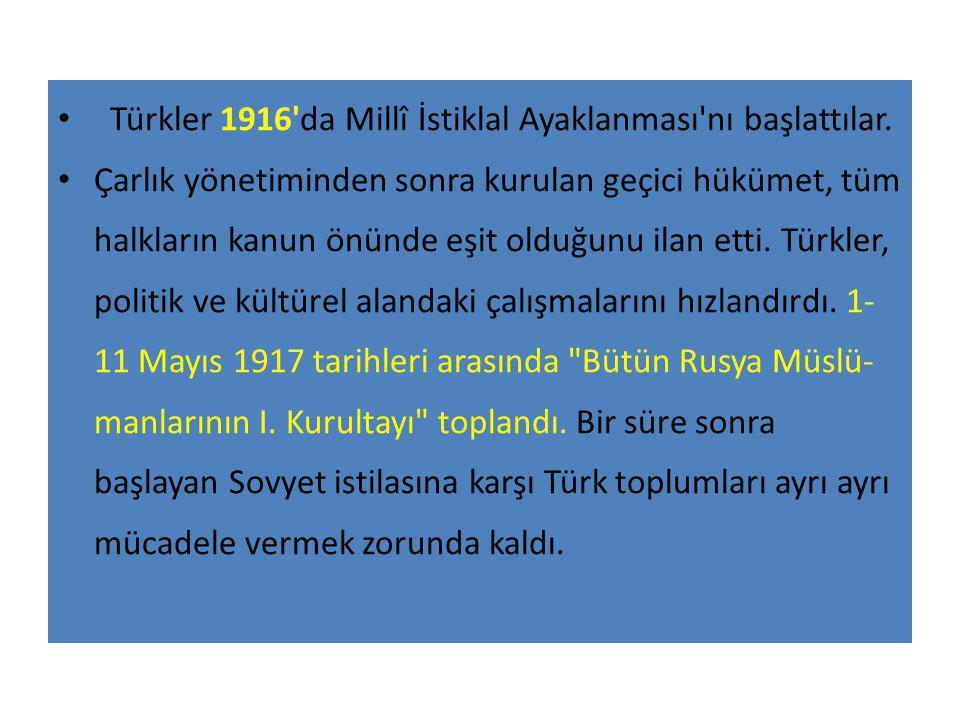 Türkler 1916'da Millî İstiklal Ayaklanması'nı başlattılar. Çarlık yönetiminden sonra kurulan geçici hükümet, tüm halkların kanun önünde eşit olduğunu