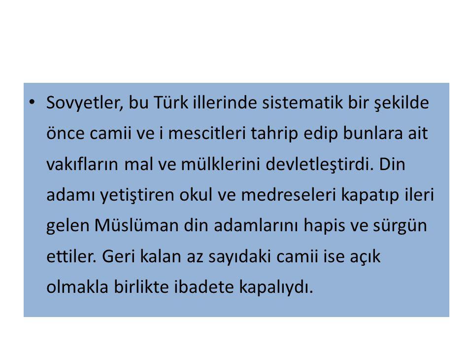 Sovyetler, bu Türk illerinde sistematik bir şekilde önce camii ve i mescitleri tahrip edip bunlara ait vakıfların mal ve mülklerini devletleştirdi. Di