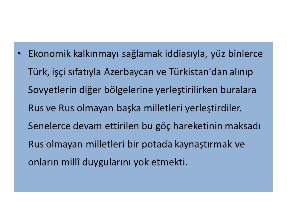 Ekonomik kalkınmayı sağlamak iddiasıyla, yüz binlerce Türk, işçi sıfatıyla Azerbaycan ve Türkistan'dan alınıp Sovyetlerin diğer bölgelerine yerleştiri