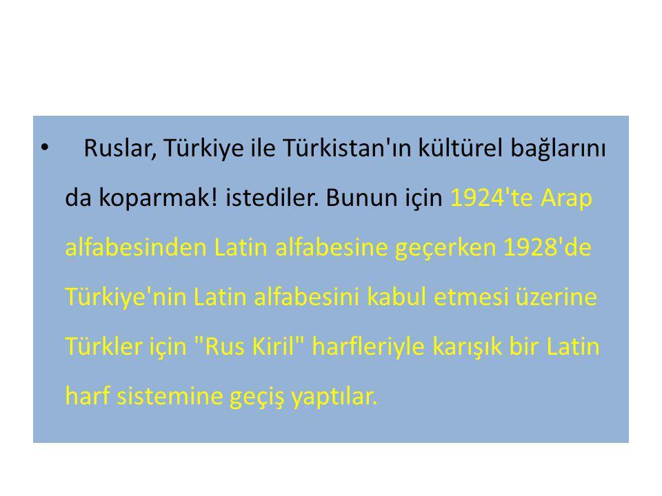 Ruslar, Türkiye ile Türkistan'ın kültürel bağlarını da koparmak! istediler. Bunun için 1924'te Arap alfabesinden Latin alfabesine geçerken 1928'de Tür