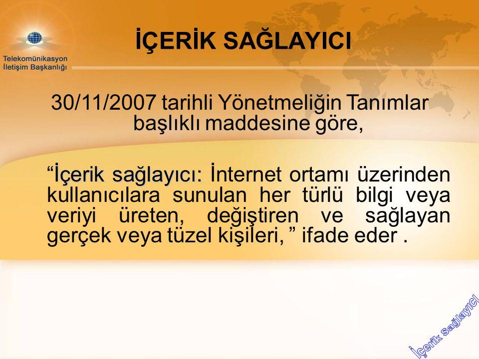 """30/11/2007 tarihli Yönetmeliğin Tanımlar başlıklı maddesine göre, İçerik sağlayıcı: """"İçerik sağlayıcı: İnternet ortamı üzerinden kullanıcılara sunulan"""