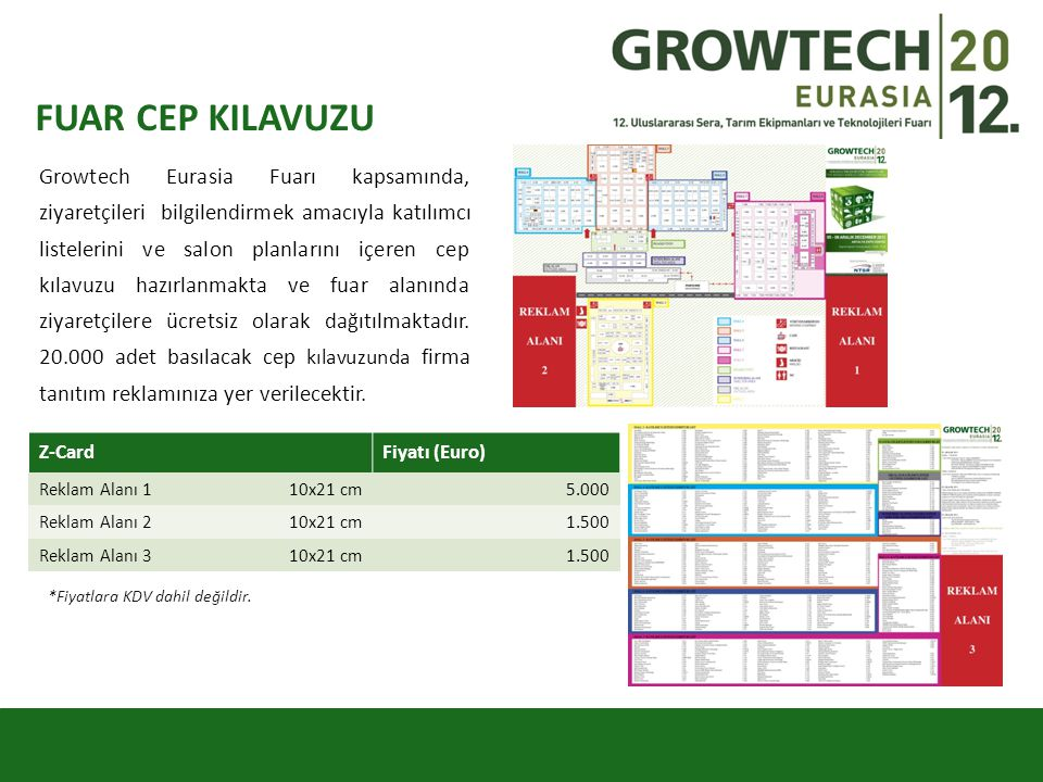 FUAR CEP KILAVUZU Growtech Eurasia Fuarı kapsamında, ziyaretçileri bilgilendirmek amacıyla katılımcı listelerini ve salon planlarını içeren cep kılavuzu hazırlanmakta ve fuar alanında ziyaretçilere ücretsiz olarak dağıtılmaktadır.