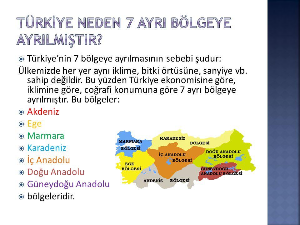  Türkiye'nin 7 bölgeye ayrılmasının sebebi şudur: Ülkemizde her yer aynı iklime, bitki örtüsüne, sanyiye vb.