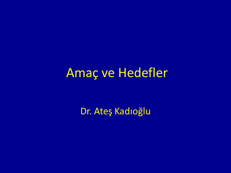 Amaç ve Hedefler Dr. Ateş Kadıoğlu