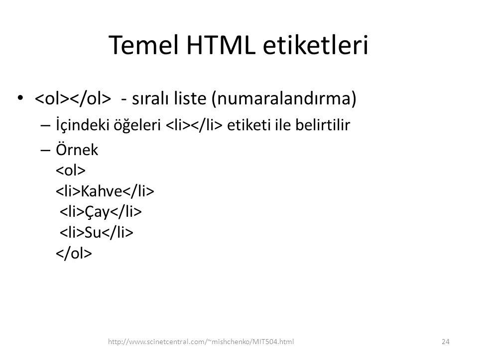 Temel HTML etiketleri - sıralı liste (numaralandırma) – İçindeki öğeleri etiketi ile belirtilir – Örnek Kahve Çay Su http://www.scinetcentral.com/~mis