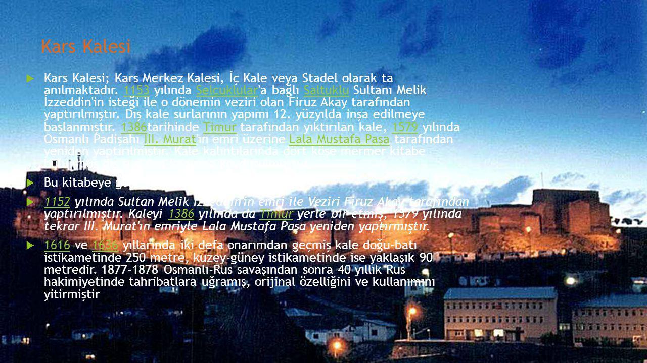 Kars Kalesi  Kars Kalesi; Kars Merkez Kalesi, İç Kale veya Stadel olarak ta anılmaktadır. 1153 yılında Selçuklular'a bağlı Saltuklu Sultanı Melik İzz