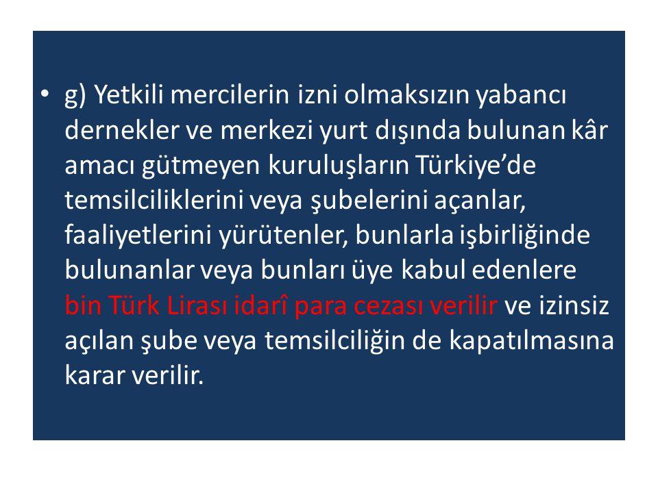 g) Yetkili mercilerin izni olmaksızın yabancı dernekler ve merkezi yurt dışında bulunan kâr amacı gütmeyen kuruluşların Türkiye'de temsilciliklerini v