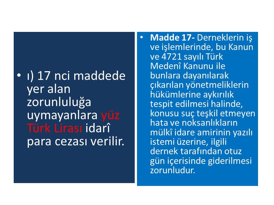 ı) 17 nci maddede yer alan zorunluluğa uymayanlara yüz Türk Lirası idarî para cezası verilir. Madde 17- Derneklerin iş ve işlemlerinde, bu Kanun ve 47