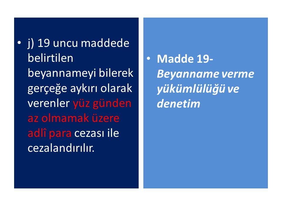 j) 19 uncu maddede belirtilen beyannameyi bilerek gerçeğe aykırı olarak verenler yüz günden az olmamak üzere adlî para cezası ile cezalandırılır. Madd