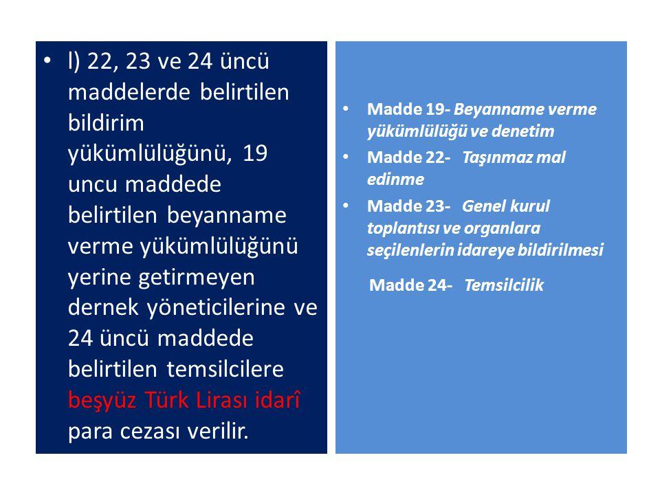 l) 22, 23 ve 24 üncü maddelerde belirtilen bildirim yükümlülüğünü, 19 uncu maddede belirtilen beyanname verme yükümlülüğünü yerine getirmeyen dernek y