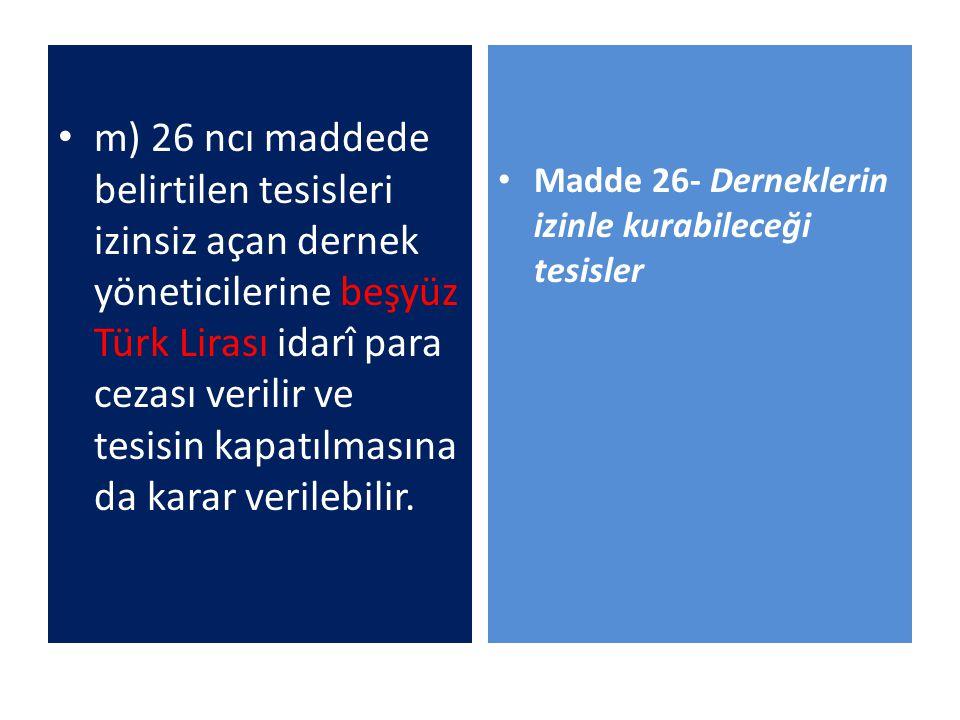 m) 26 ncı maddede belirtilen tesisleri izinsiz açan dernek yöneticilerine beşyüz Türk Lirası idarî para cezası verilir ve tesisin kapatılmasına da kar