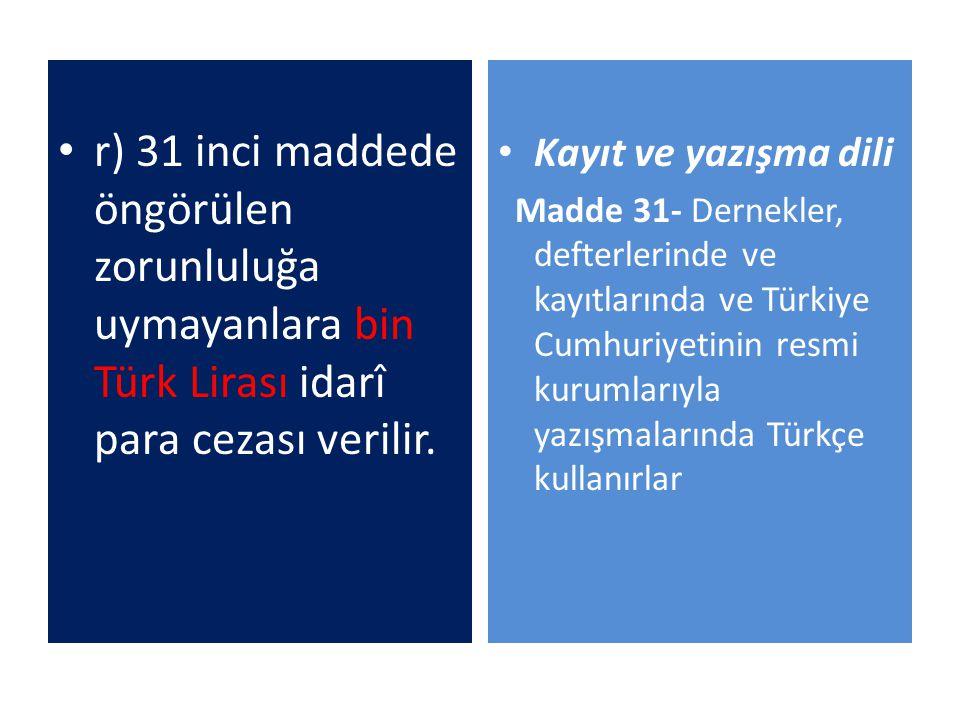 r) 31 inci maddede öngörülen zorunluluğa uymayanlara bin Türk Lirası idarî para cezası verilir. Kayıt ve yazışma dili Madde 31- Dernekler, defterlerin