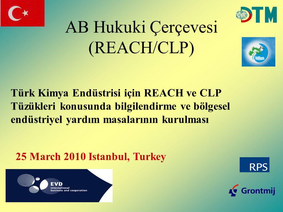 AB Hukuki Çerçevesi (REACH/CLP) Türk Kimya Endüstrisi için REACH ve CLP Tüzükleri konusunda bilgilendirme ve bölgesel endüstriyel yardım masalarının kurulması 25 March 2010 Istanbul, Turkey